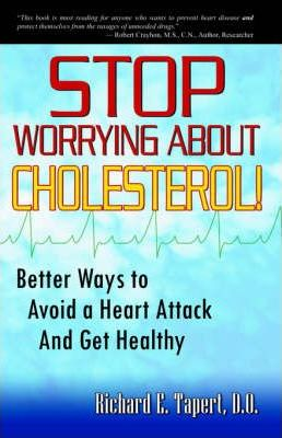 Stop Worrying about Cholesterol! Better Ways to Avoid a Heart Attack and Get Healthy