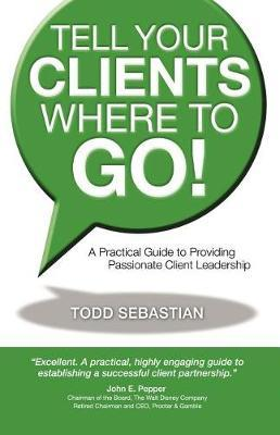 Tell Your Clients Where to Go! a Practical Guide to Providing Passionate Client Leadership