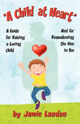 A Child at Heart - A Guide for Raising a Loving Child and for Reawakening the One in You