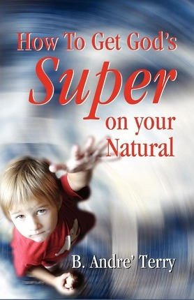 How to Get God's Super on Your Natural