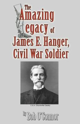 The Amazing Legacy of James E. Hanger, Civil War Soldier