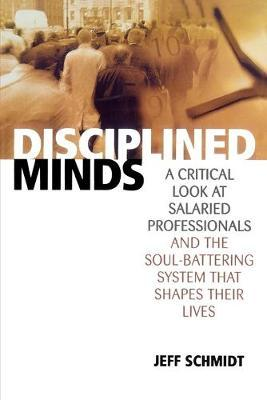 Disciplined Minds : A Critical Look at Salaried Professionals and the Soul-battering System That Shapes Their Lives