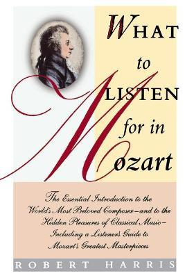 What to Listen for in Mozart  The Essential Introduction to the World's Most Beloved Composer