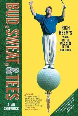 Bud, Sweat and Tees Rich Beem's Walk on the Wild Side of the PGA Tour
