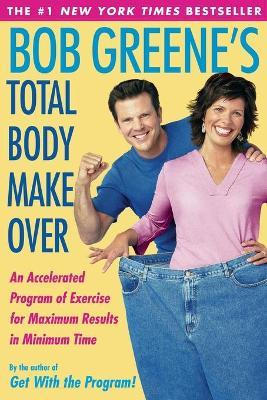 Bob Greene's Total Body Makeover : An Accelerated Program of Exercise and Nutrition for Maximum Results in Minimum Time