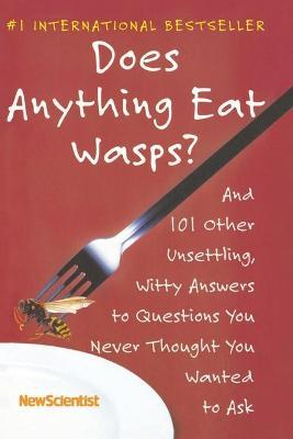 Does Anything Eat Wasps? : And 101 Other Unsettling, Witty Answers to Questions You Never Thought You Wanted to Ask