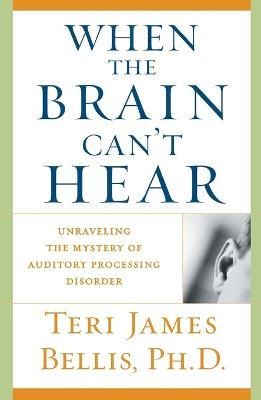 When the Brain Can't Hear : Unraveling the Mystery of Auditory Processing Disorder