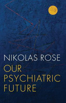 Our Psychiatric Future - Nikolas Rose