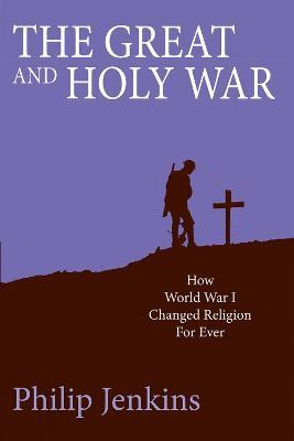 The Great and Holy War : How World War I changed religion for ever
