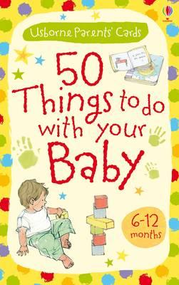 Activity Cards : 50 Things to Do with Your Baby - 6-12 Months