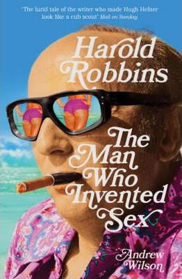 Harold Robbins: The Man Who Invented Sex