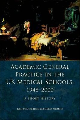 Academic General Practice in the UK Medical Schools, 1948-2000  A Short History