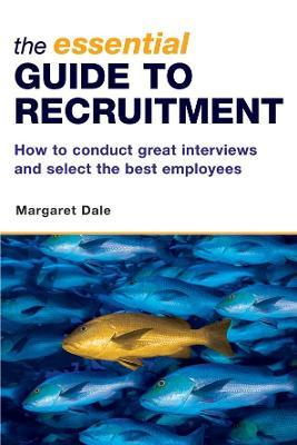 The Essential Guide to Recruitment  How to Conduct Great Interviews and Select the Best Employees