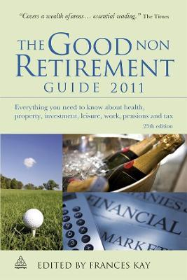 The Good Non Retirement Guide 2011: Everything You Need to Know About Health, Property, Investment, Leisure, Work, Pensions and Tax
