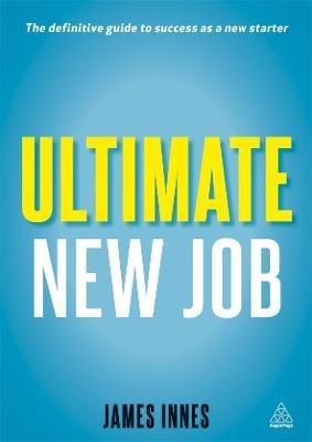 Ultimate New Job: The Definitive Guide to Surviving and Thriving As A New Starter