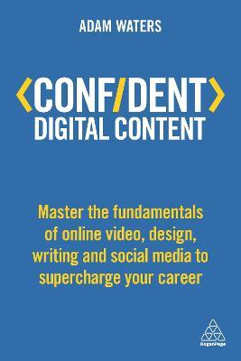 Confident Digital Content : Master the Fundamentals of Online Video, Design, Writing and Social Media to Supercharge Your Career