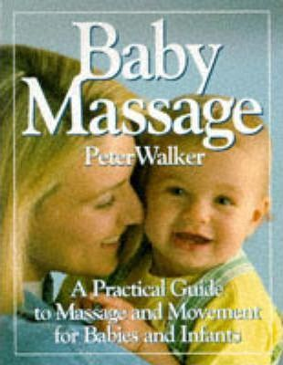 Baby Massage : A Practical Guide to Massage and Movement for Babies and Infants
