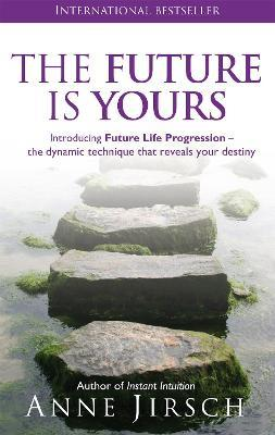 The Future Is Yours : Introducing Future Life Progression - the dynamic technique that reveals your destiny