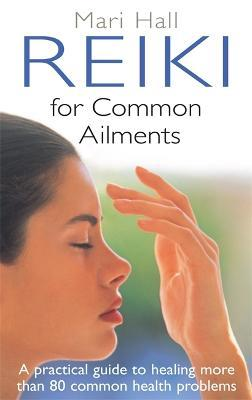Reiki For Common Ailments : A Practical Guide to Healing More than 80 Common Health Problems