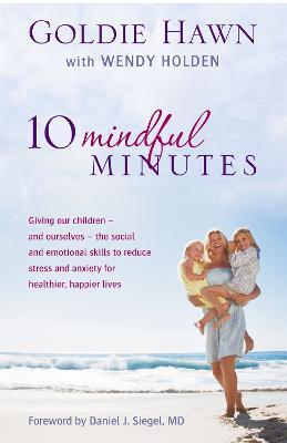 10 Mindful Minutes : Giving our children - and ourselves - the skills to reduce stress and anxiety for healthier, happier lives