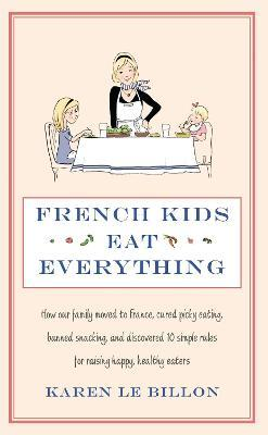 French Kids Eat Everything : How our family moved to France, cured picky eating, banned snacking and discovered 10 simple rules for raising happy, healthy eaters