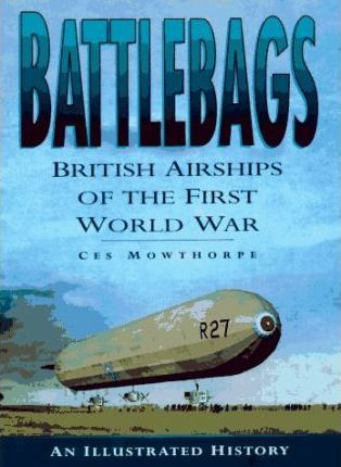 Battlebags: British Airships of the First World War - An Illustrated History