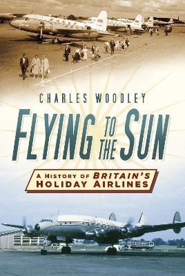 Flying to the Sun : A History of Britain's Holiday Airlines