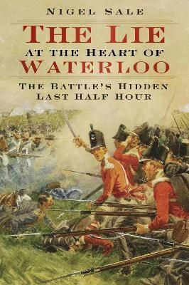 The Lie at the Heart of Waterloo : The Battle's Hidden Last Half Hour