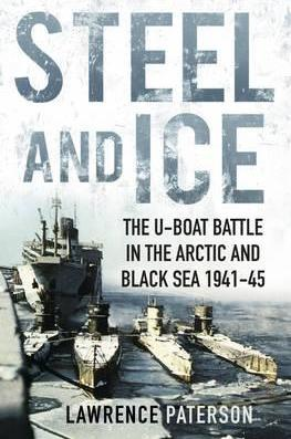 Steel and Ice : The U-Boat Battle in the Arctic and Black Sea 1941-45