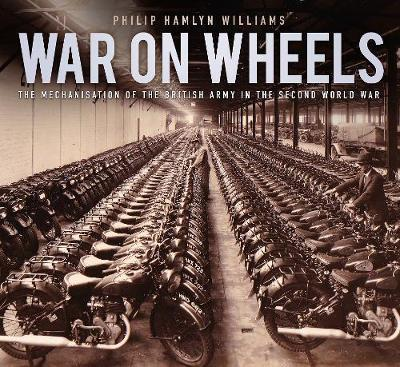 War on Wheels : The Mechanisation of the British Army in the Second World War