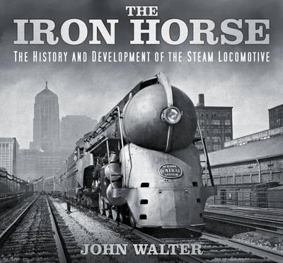 The Iron Horse : The History and Development of the Steam Locomotive