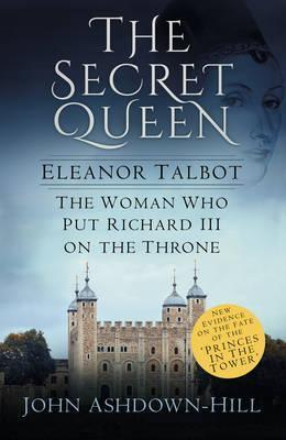 The Secret Queen : Eleanor Talbot, the Woman Who Put Richard III on the Throne