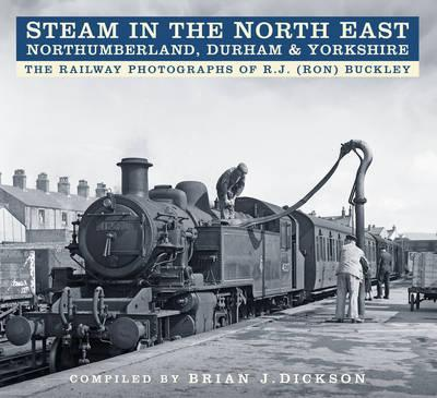 Steam in the North East - Northumberland, Durham & Yorkshire : The Railway Photographs of R.J. (Ron) Buckley
