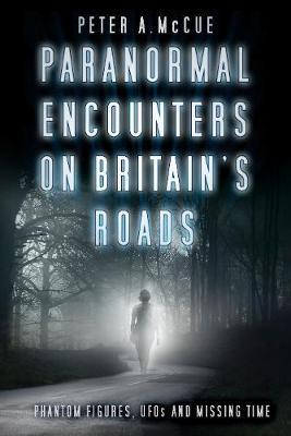 Paranormal Encounters on Britain's Roads : Phantom Figures, UFOs and Missing Time