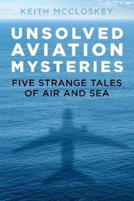 Unsolved Aviation Mysteries : Five Strange Tales of Air and Sea