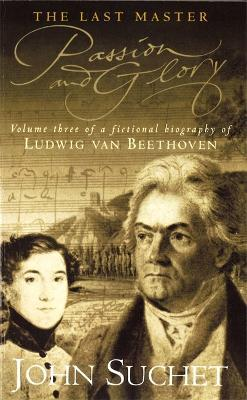 The Last Master Passion And Glory  Volume Three of a Fictional Biography of Ludwig van Beethoven