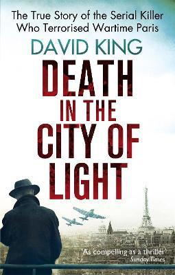 Death In The City Of Light: The True Story of the Serial Killer Who Terrorised Wartime Paris