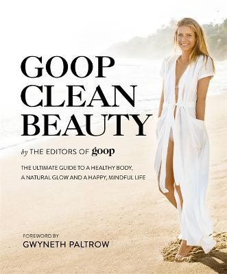 Goop Clean Beauty : The Ultimate Guide to a Healthy Body, a Natural Glow and a Happy, Mindful Life