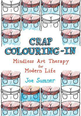 Crap Colouring In : Mindless Art Therapy for Modern Life