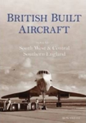British Built Aircraft Vol 2: South West & Central Southern England