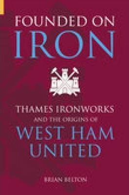 Founded on Iron : Thames Ironworks and the Origins of West Ham United