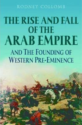 The Rise and Fall of the Arab Empire and the Founding of Western Pre-eminence
