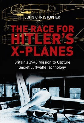 The Race for Hitler's X-Planes : Britain's 1945 Mission To Capture Secret Luftwaffe Technology