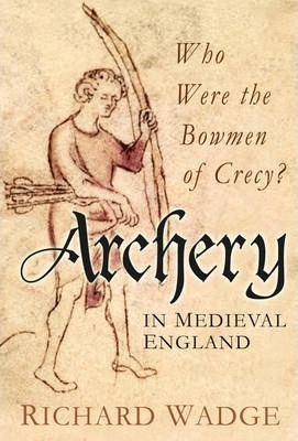 Archery in Medieval England : Who Were the Bowmen of Crecy?