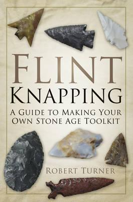 Flint Knapping : A Guide to Making Your Own Stone Age Toolkit