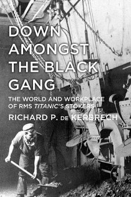 Down Amongst the Black Gang : The World and Workplace of RMS Titanic's Stokers