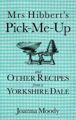 Mrs Hibbert's Pick Me Up and Other Recipies from a Yorkshire Dale