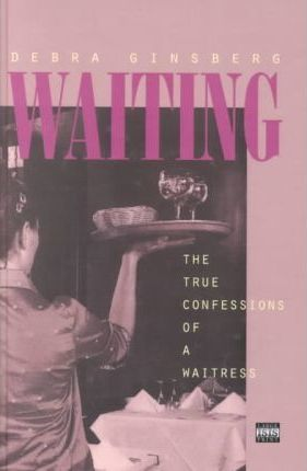 Waiting:the True Confessions Of A Waitre