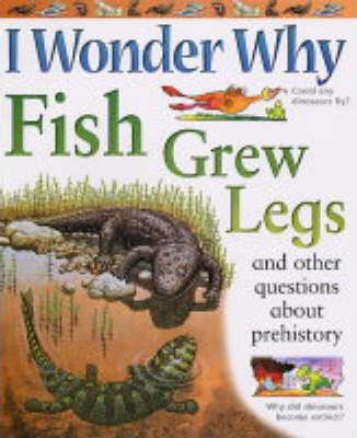 I Wonder Why Fish Grew Legs and Other Questions About Prehistory