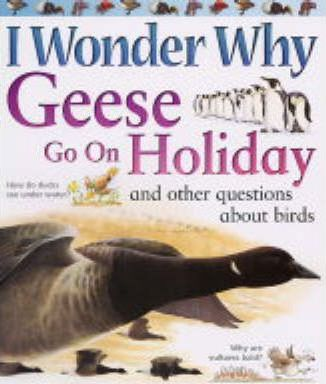 I Wonder Why Geese Go on Holiday and Other Questions About Birds
